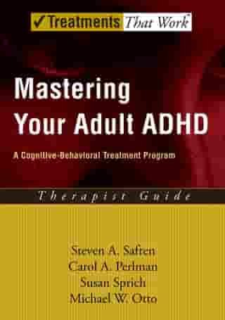 Mastering Your Adult ADHD: A Cognitive-Behavioral Treatment Program by Steven A. Safren