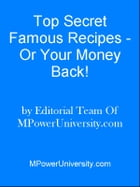 Top Secret Famous Recipes - Or Your Money Back! by Editorial Team Of MPowerUniversity.com