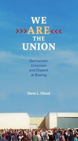 Book We Are the Union: Democratic Unionism and Dissent at Boeing by Dana L. Cloud