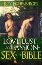 Love, Lust and Passion- Sex in the Bible by Ray Eichenberger