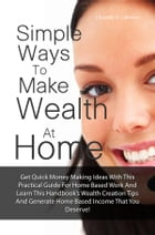 Simple Ways To Make Wealth At Home: Get Quick Money Making Ideas With This Practical Guide For Home Based Work And Learn This Handbook?s by Chassidy D. Lafrance