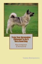 Train Your Norwegian Elkhound To Be A Very Good Dog by Tammy Montgomery