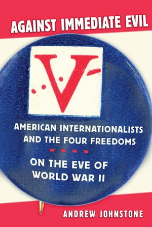 Against Immediate Evil American Internationalists and the Four Freedoms on the Eve of World War II