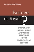 Partners or Rivals?: Power and Latino, Black, and White Relations in the Twenty-First Century by Betina Cutaia Wilkinson