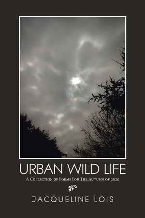 Urban Wild Life: A Collection of Poems for the Autumn of 2020 by Jacqueline Lois