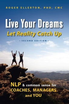 Live Your Dreams Let Reality Catch Up: NLP and Common Sense for Coaches, Managers and You (Second…
