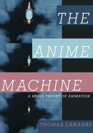The Anime Machine A Media Theory of Animation