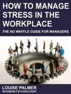 How To Manage Stress In The Workplace: The No Waffle Guide For Managers by Louise Palmer