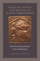 Tales of Justice and Rituals of Divine Embodiment: Oral Narratives from the Central Himalayas by Aditya Malik