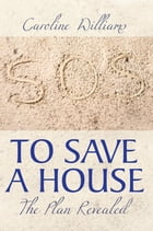 To Save A House: The Plan Revealed by Caroline Williams