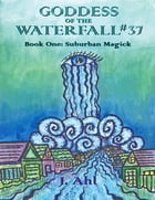 Goddess of the Waterfall #37: Book One: Suburban Magick by J. Ahl