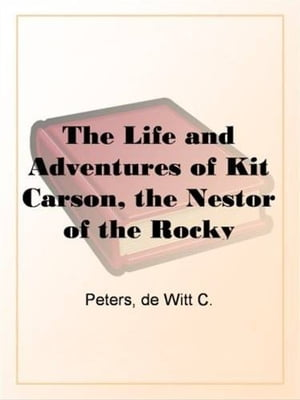 The Life And Adventures Of Kit Carson, The Nestor Of The Rocky Mountains, From Facts Narrated By Himself by De Witt C. Peters