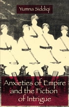 Anxieties of Empire and the Fiction of Intrigue by Yumna Siddiqi