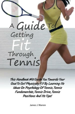 A Guide To Getting Fit Through Tennis This Handbook Will Guide You Towards Your Goal To Get Physically Fit By Learning Its Ideas On Psychology Of Tenn