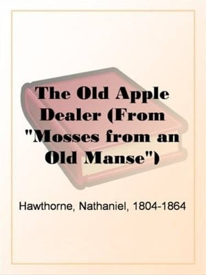 "The Old Apple Dealer (From ""Mosses From An Old Manse"") by Nathaniel"