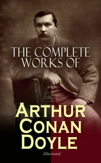 The Complete Works of Arthur Conan Doyle (Illustrated): Complete Sherlock Holmes Books, The…