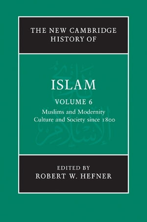 The New Cambridge History of Islam: Volume 6,  Muslims and Modernity: Culture and Society since 1800