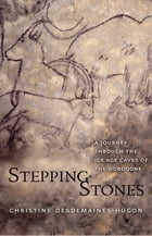 Stepping-Stones: A Journey through the Ice Age Caves of the Dordogne by Christine Desdemaines-Hugon