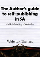 The Author's Guide To Self-Publishing In South Africa: Self-Publishing effectively by Webster Tsenase