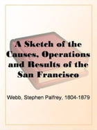 A Sketch Of The Causes, Operations And Results Of The San Francisco Vigilance Committee Of 1856 by Stephen Palfrey Webb