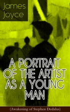 A PORTRAIT OF THE ARTIST AS A YOUNG MAN (Awakening of Stephen Dedalus): An Autobiographical Novel from the Author of Ulysses, Finnegans Wake, Dubliner by James Joyce