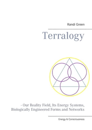 Terralogy: - Our Reality Field, Its Energy Systems, Biologically Engineered Forms and Networks