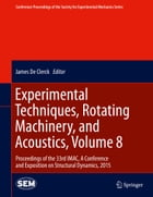 Experimental Techniques, Rotating Machinery, and Acoustics, Volume 8: Proceedings of the 33rd IMAC, A Conference and Exposition on Structural Dynamics by James De Clerck