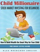 Child Millionaire: Stock Market Investing for Beginners - How to Build Wealth the Smart Way for Your Child - The Basic Little Guide by Alex Nkenchor Uwajeh