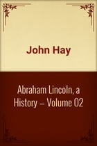 Abraham Lincoln, a History — Volume 02 by John Hay
