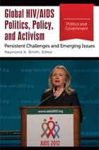 Global HIV/AIDS Politics, Policy, and Activism: Persistent Challenges and Emerging Issues [3 volumes]: Persistent Challenges and Emerging Issues by Raymond A. Smith