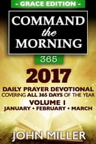 Command the Morning 365: 2017 Daily Prayer Devotional (Grace Edition) — Volume 1 — January / February / March 2017 by John Miller