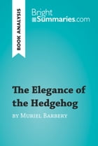 The Elegance of the Hedgehog by Muriel Barbery (Book Analysis): Detailed Summary, Analysis and Reading Guide by Bright Summaries