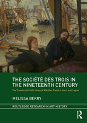 The Société des Trois in the Nineteenth Century The Translocal Artistic Union of Whistler, Fantin-Latour, and Legros