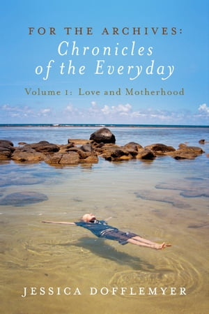 For the Archives: Chronicles of the Everyday: Volume 1: Love and Motherhood