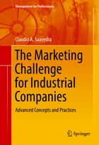 The Marketing Challenge for Industrial Companies: Advanced Concepts and Practices by Claudio A. Saavedra