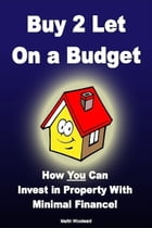 Buy to Let on a Budget - How You Can Invest in Property With Minimal Finance! by Martin Woodward