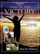 This Is the Victory: An Exposition on the Epistle of 1 John by Don H. Polston