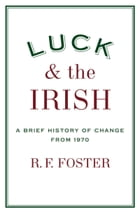 Luck and the Irish: A Brief History of Change from 1970 by R. F. Foster