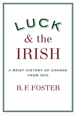 Book Luck and the Irish: A Brief History of Change from 1970 by R. F. Foster