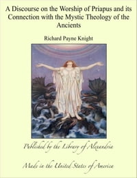 A Discourse on the Worship of Priapus and its Connection with the Mystic Theology of the Ancients
