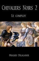Chevaliers Noirs 2 : Le Complot by Hugues Delalande