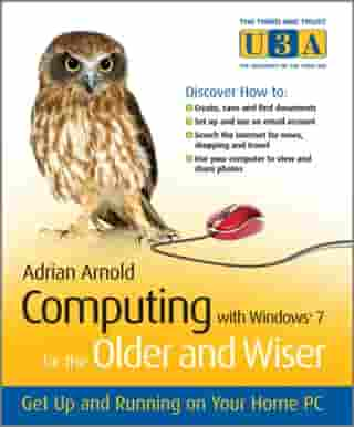 Computing with Windows 7 for the Older and Wiser: Get Up and Running on Your Home PC by Adrian Arnold
