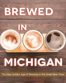 Brewed in Michigan: The New Golden Age of Brewing in the Great Beer State