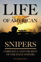 Life of American Snipers: Chris Kyle and the Rest of the Elite Snipers by Mark Dawn