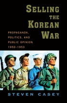 Selling the Korean War: Propaganda, Politics, and Public Opinion in the United States, 1950-1953 by Steven Casey