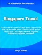 Singapore Travel: Discover Why Everybody's Talking About Singapore and How This Acclaimed eBook Gives You Instant Acce by Sally Hurtado