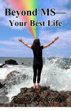 Beyond MS: Your Best Life by Rosalie Richards