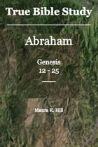 True Bible Study: Abraham Genesis 12-25 by Maura K. Hill