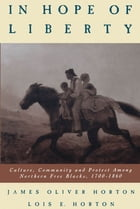 In Hope of Liberty: Culture, Community and Protest among Northern Free Blacks, 1700-1860 by Lois E. Horton