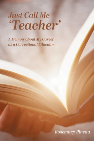 Just Call Me 'Teacher': A Memoir about My Career as a Correctional Educator by Rosemary Pineau, BEd.